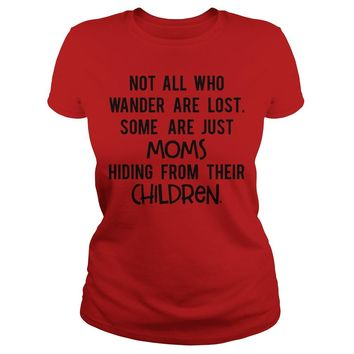 Not all who wander are lost some are just Moms hiding from their Children Classic Ladies Tee
