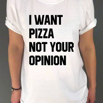 I Want Pizza Not Your Opinion  t-shirt Unisex for women Instagram tees tumblr tshirts