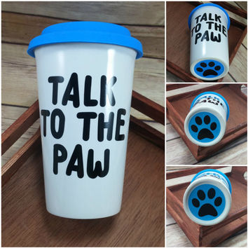 Talk To The Paw Travel Mug, Dog Mug, Coffee Cup, Gift for Pet Lover, Dog Mom Gift, Dog Dad Gift, Funny Coffee Mug