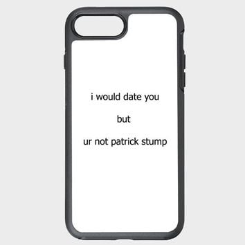 Custom iPhone Case I Would Date You But You're Not Patrick Stump 1naa