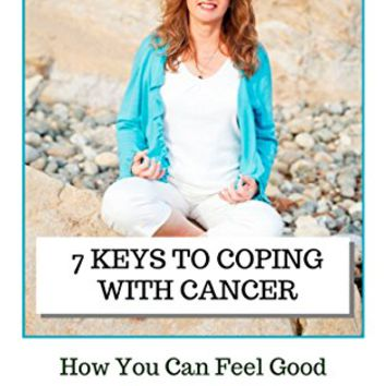 7 Keys to Coping with Cancer: How You Can Feel Good AND THRIVE (from someone who's been there) Kindle Edition