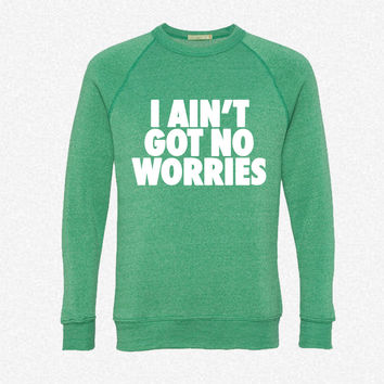 I Ain't Got No Worries fleece crewneck sweatshirt