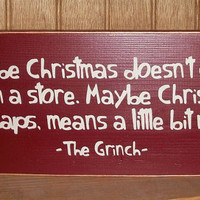 Maybe Christmas Doesn't Come From A Store Maybe Christmas Perhaps Means A Little Bit More Primitive Wood Sign Grinch Quote