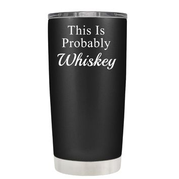 This is Probably Whiskey on Black 20 oz Tumbler Cup