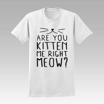 Are You Kitten Me Right Meow  for women and man tshirt Unisex size S,M,L,XL,XXL,3XL