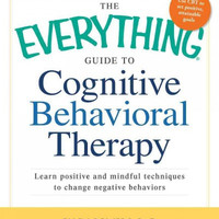 The Everything Guide to Cognitive Behavioral Therapy: Learn Positive and Mindful Techniques to Change Negative Behaviors (Everything Series)