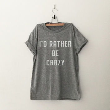 I'd rather be crazy t shirt for women casual top printed instagram tumblr tee teen fashion gift spring summer fall outfit grey black white