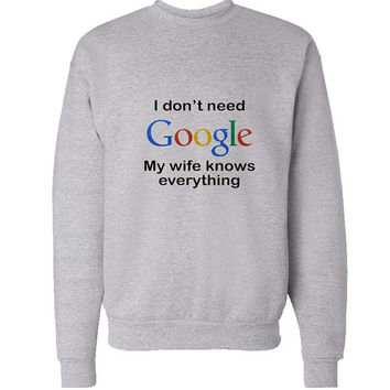 i dont need google sweater Gray Sweatshirt Crewneck Men or Women for Unisex Size with variant colour