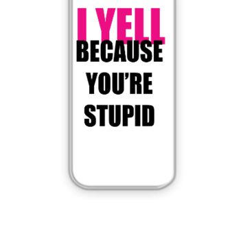 I YELL BECAUSE YOU ARE STUPID - iPhone 5&5s Case