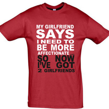 My girlfriend says I need to be more affectionate ... So now I've got 2 girlfriends,men t shirt,gift for boyfriend,birthday gift,funny shirt