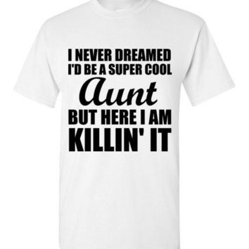 I Never Dreamed I'd Be a Super Cool Aunt But Here I Am Killin' It T-shirt