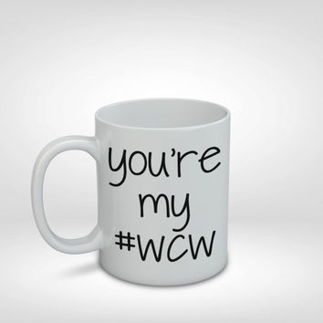 You're My #WCW Mug, WCW, #WCW, Woman Crush Wednesday, Valentine's Gift, Girlfriend Gift, Wife Gift, Best Friend Gift, Girl Gift, Coffee Mug