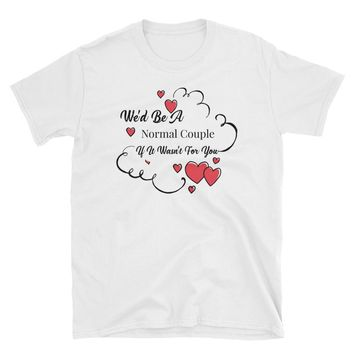 We'd Be A Normal Couple If It Wasn't For You Shirt, Funny T-Shirt Gift