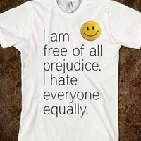 I am free of all prejudice...