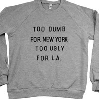 """Too Dumb For New York, Too Ugly For L.A. (Sweatshirt)"" 