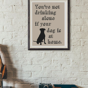 You're Not Drinking Alone if Your Dog is At Home art print - Graphic art print - dog art print - masculine art print - print typography