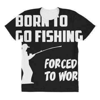 born to go fishing forced to work mens funny All Over Women's T-shirt