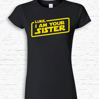 Personalized Name, I am Your Sister Custom T-shirt Tshirt Tee Shirt Funny New older Sister Gift Family Star Wars Parody present Movie TF-89