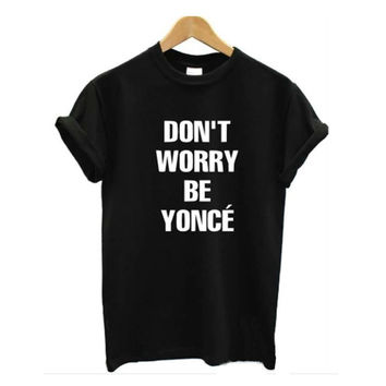 New Arrival Women Tshirt Don't Worry Be Yonce Print Cotton Black Cotton T shirt White Tee