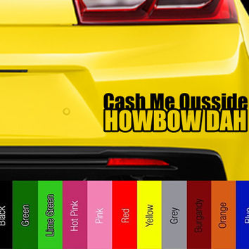 Cash Me Ousside How Bow Dah - Vinyl Decal for Car, Truck, Wall, Laptop - Dr. Phil, Cash Me Ousside How Bout Dah