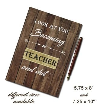 Funny Teacher Hardcover Journal, Look at you becoming a Teacher and shit, teacher graduation, new teacher gift, funny teacher journal