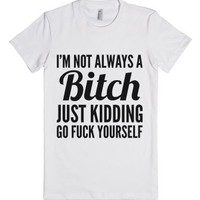 I'm Not Always A Bitch Just Kidding Go Fuck Yourself T-shirt (idb72...