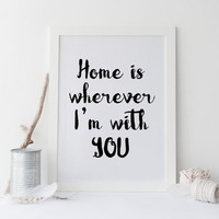 PRINTABLE ART home is wherever i m with you print, printable art, typography quote,love print,prints and quotes,love decor,instan download
