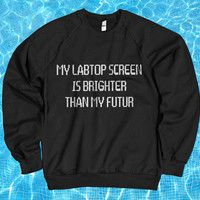 My labtop screen is brighter than my futur sweatshirt jumper tumblr blogger fashion women girl teen swag dope sassy slogan cute