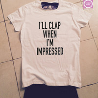 i'll clap when i'm impressed t-shirts for women gifts tshirt womens girls tumblr funny teens teenagers quotes slogan fangirl girlfriends