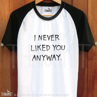 I Never Liked You Anyway TShirt - Tee Shirt Tee Shirts Size - S M L XL 2XL 3XL