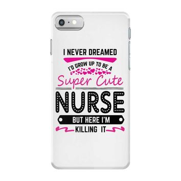 I Never Dreamed I d Grow Up To Be A Super Cute Nurse But Here I'm Kill iPhone 7 Case