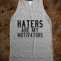 Haters are my motivators.