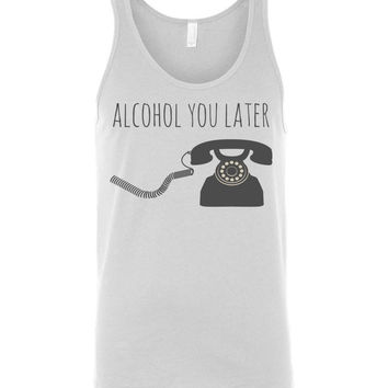 ALCOHOL YOU LATER - Canvas Unisex Tank