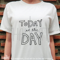 Today is The Day TShirt - Tee Shirt Tee Shirts Size - S M L XL 2XL 3XL