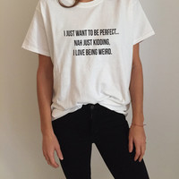 I just want to be perfect... Nah just kidding, I love being weird Tshirt white Fashion funny slogan womens girls sassy cute