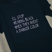 LOVE BLACK Tshirt - I'll Stop Wearing Black When They Invent Darker Color
