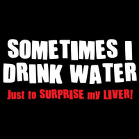Sometimes I Drink Water To Surprise My Liver Tshirt. Great Printed Tshirt For Ladies Mens Style All Sizes And Colors Great Ideas For Xmas.
