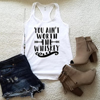 You ain't worth the whiskey tank top for women in racerback funny graphic shirt instagram tumblr gift