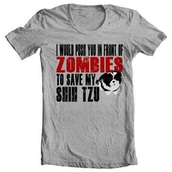 I Would Push You In Front Of Zombies To Save My Shih Tzu Shirt
