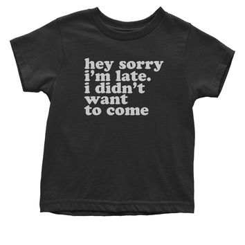 Hey Sorry I'm Late, I Didn't Want To Come  Toddler T-Shirt
