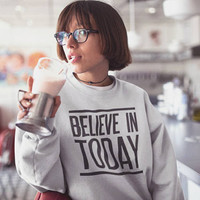 Believe in Today Sweater / Funny Sweater / Graphic Sweatshirt / Mens Sweater / Womens Sweater / Printed Sweatshirt / Quote Sweater