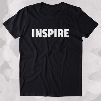 Inspire Shirt Positive Motivational Inspirational Creative Clothing Tumblr T-shirt