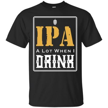 Funny Shirt IPA Lot When I Drink Beer Lovers T-Shirt