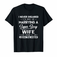 I Never Dreamed I'd End Up Marrying A Super Sexy Wife Tee