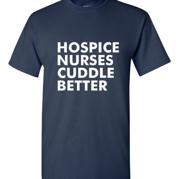 Hospice Nurses Cuddle Better T-Shirt Men's And Ladies Hospice Nurses T-Shirt