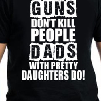 Guns Don't Kill People, Dads With Pretty Daughters Do T-Shirt
