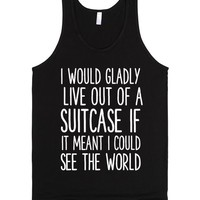 I WOULD GLADLY LIVE OUT OF A SUITCASE IF IT MEANT I COULD SEE THE WORLD
