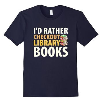 Funny Novel Reading Shirt I'd Rather Check Out Library Books