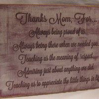 Thanks Mom, For...Teaching Us the meaning of respect. Admiring just about anything we did...Antiqued Distressed Sign, Your mom will love it.
