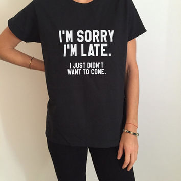 I'm sorry i'm late i just didn't want to come Tshirt Fashion funny saying womens girls sassy cute gifts tops